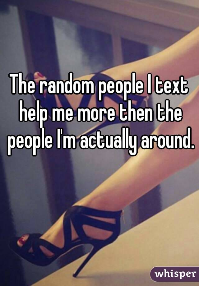 The random people I text help me more then the people I'm actually around.