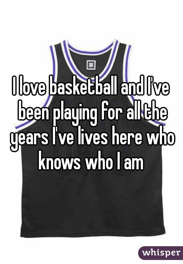 I love basketball and I've been playing for all the years I've lives here who knows who I am