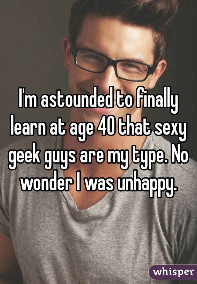 I'm astounded to finally learn at age 40 that sexy geek guys are my type. No wonder I was unhappy.