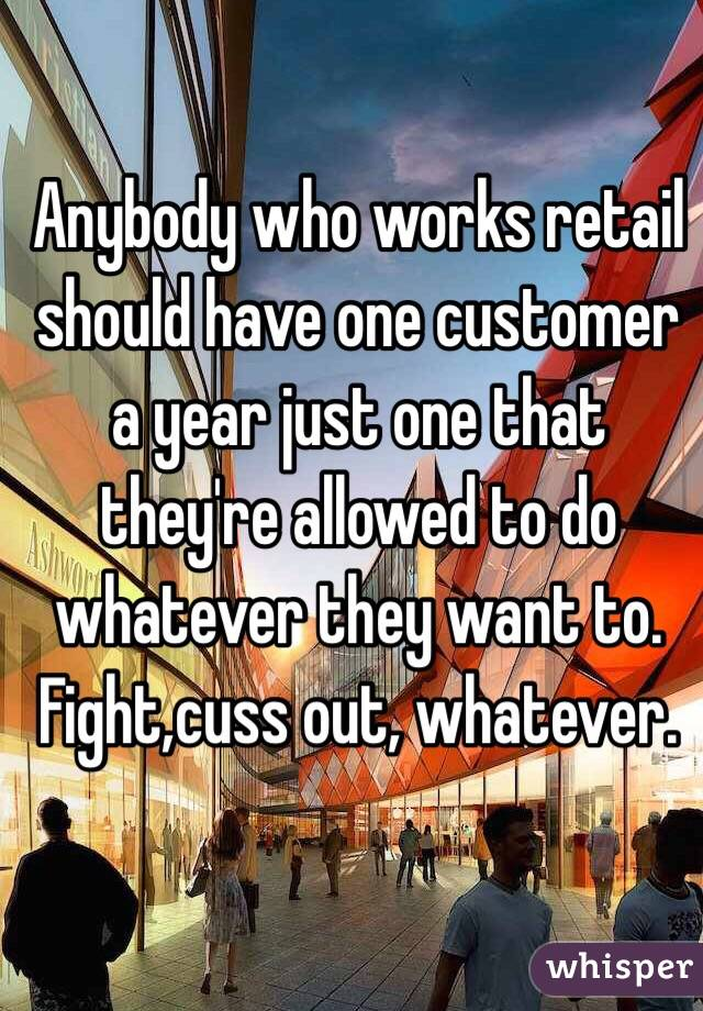 Anybody who works retail should have one customer a year just one that they're allowed to do whatever they want to. Fight,cuss out, whatever.