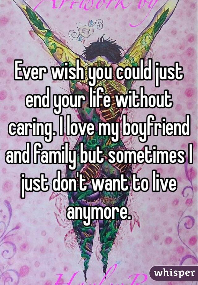 Ever wish you could just end your life without caring. I love my boyfriend and family but sometimes I just don't want to live anymore.
