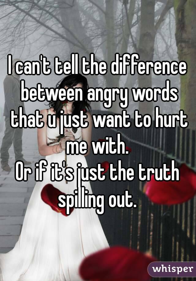 I can't tell the difference between angry words that u just want to hurt me with.  Or if it's just the truth spilling out.