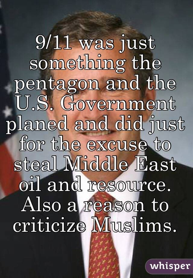 9/11 was just something the pentagon and the U.S. Government planed and did just for the excuse to steal Middle East oil and resource. Also a reason to criticize Muslims.