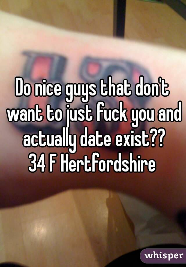 Do nice guys that don't want to just fuck you and actually date exist?? 34 F Hertfordshire