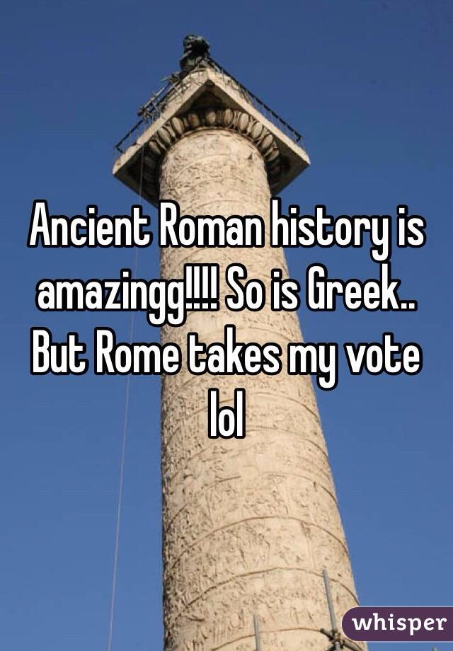 Ancient Roman history is amazingg!!!! So is Greek.. But Rome takes my vote lol