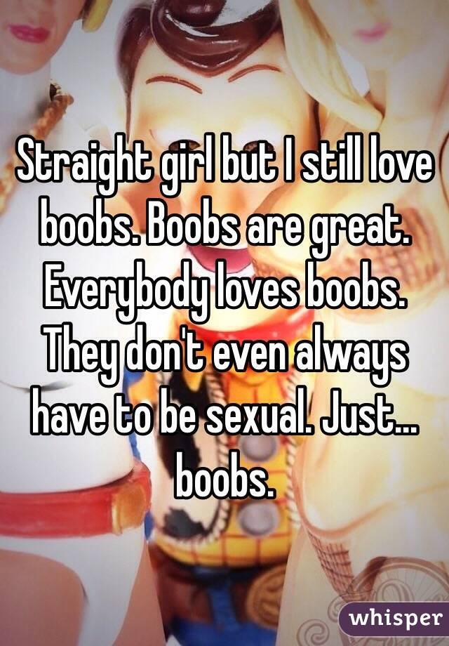 Straight girl but I still love boobs. Boobs are great. Everybody loves boobs. They don't even always have to be sexual. Just... boobs.