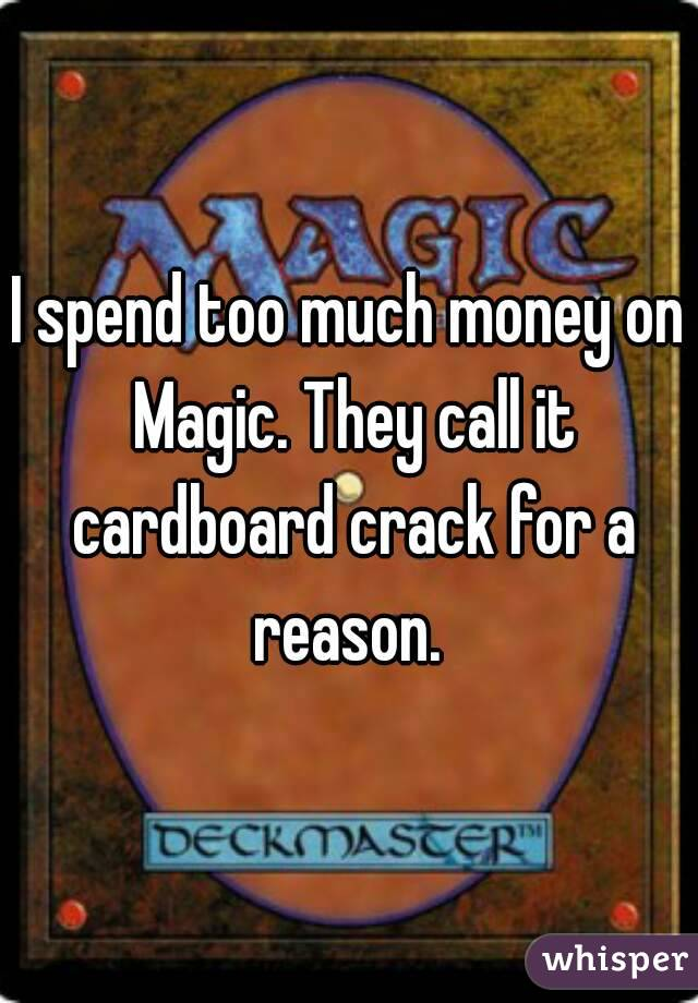 I spend too much money on Magic. They call it cardboard crack for a reason.