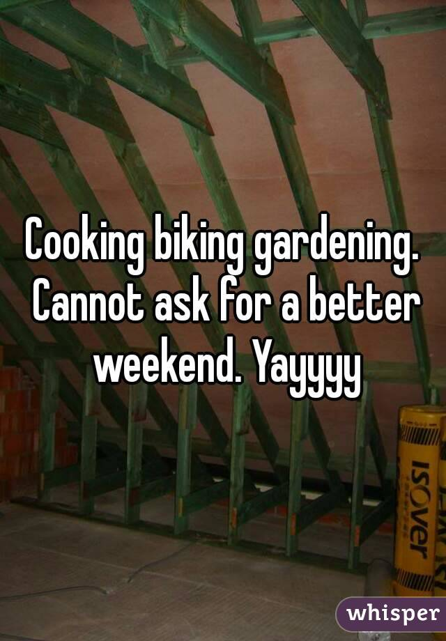 Cooking biking gardening. Cannot ask for a better weekend. Yayyyy