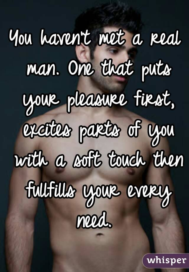 You haven't met a real man. One that puts your pleasure first, excites parts of you with a soft touch then fullfills your every need.