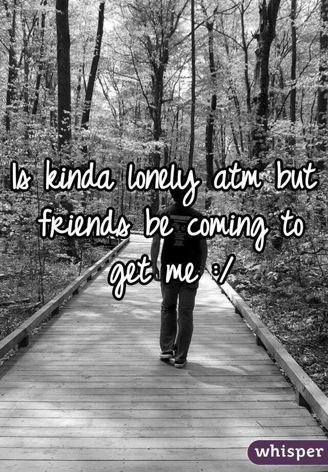 Is kinda lonely atm but friends be coming to get me :/