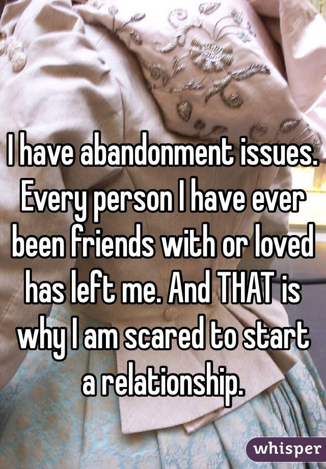 I have abandonment issues. Every person I have ever been friends with or loved has left me. And THAT is why I am scared to start a relationship.