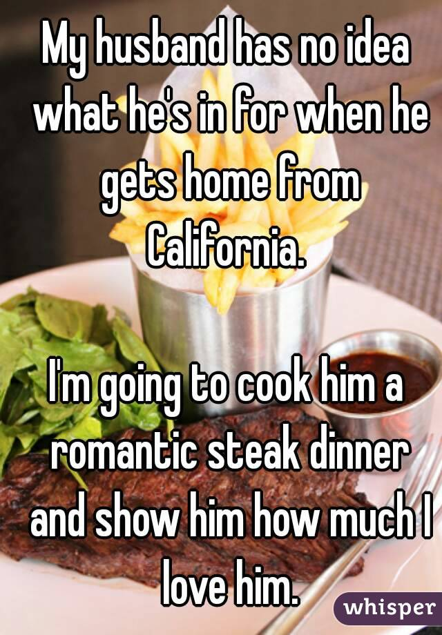 My husband has no idea what he's in for when he gets home from California.   I'm going to cook him a romantic steak dinner and show him how much I love him.
