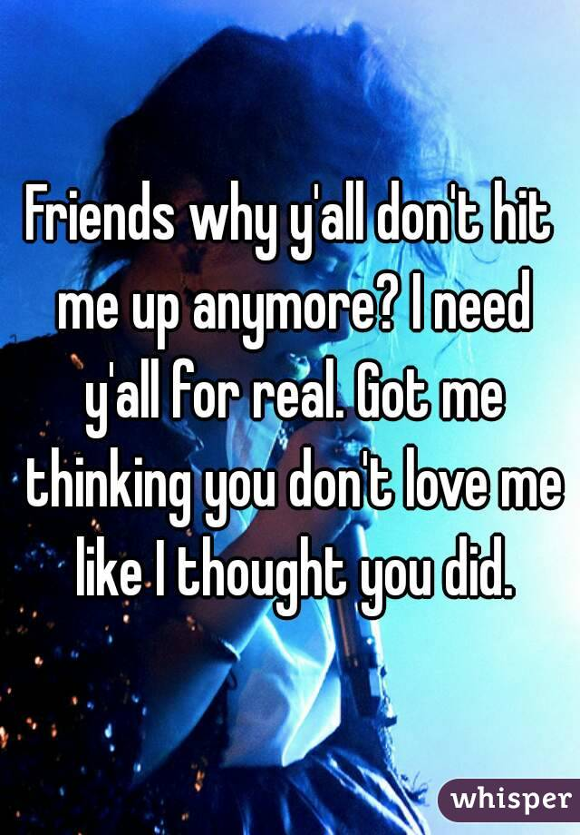 Friends why y'all don't hit me up anymore? I need y'all for real. Got me thinking you don't love me like I thought you did.