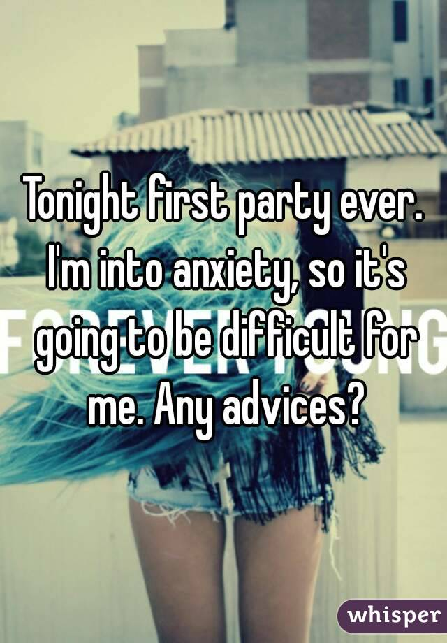 Tonight first party ever. I'm into anxiety, so it's going to be difficult for me. Any advices?