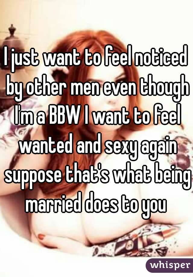 I just want to feel noticed by other men even though I'm a BBW I want to feel wanted and sexy again suppose that's what being married does to you