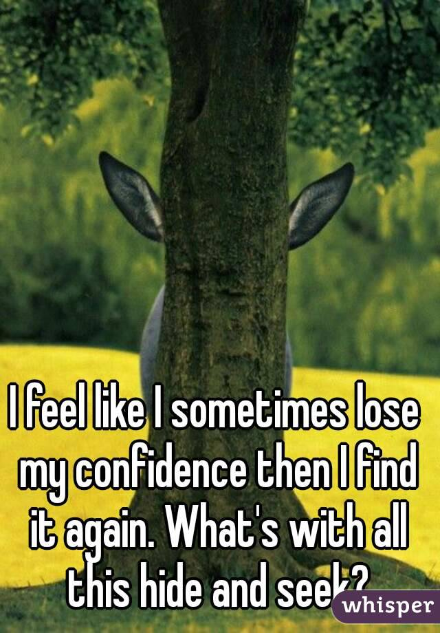 I feel like I sometimes lose my confidence then I find it again. What's with all this hide and seek?