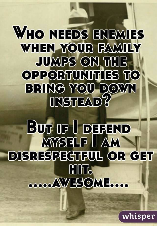 Who needs enemies when your family jumps on the opportunities to bring you down instead?  But if I defend myself I am disrespectful or get hit. .....awesome....