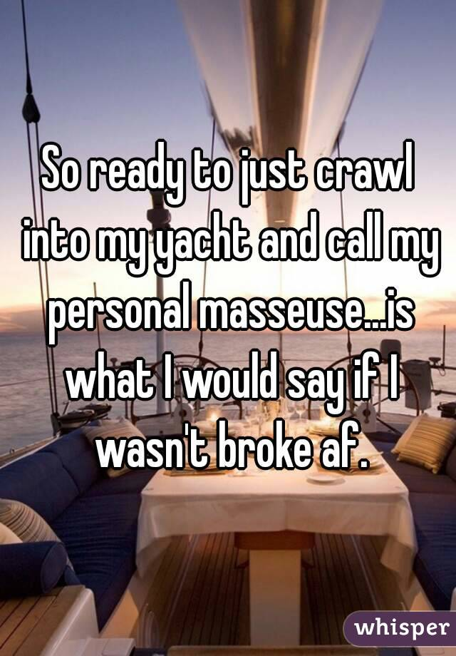So ready to just crawl into my yacht and call my personal masseuse...is what I would say if I wasn't broke af.