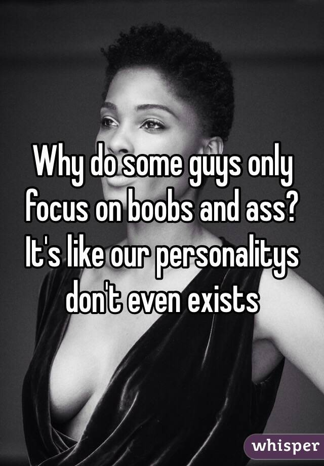 Why do some guys only focus on boobs and ass? It's like our personalitys don't even exists