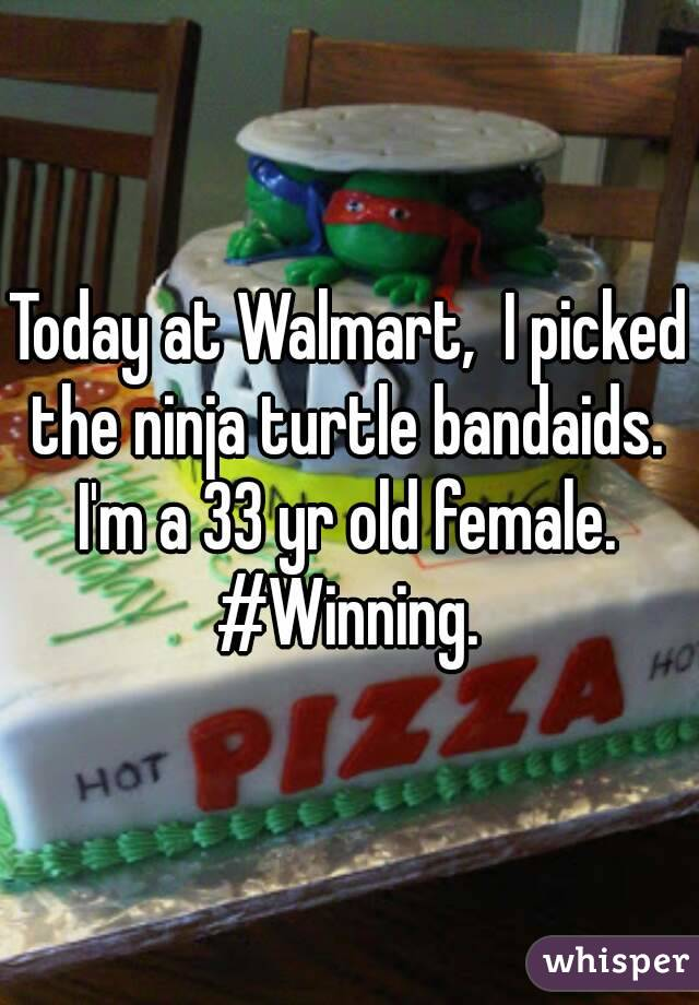 Today at Walmart,  I picked the ninja turtle bandaids.  I'm a 33 yr old female.  #Winning.