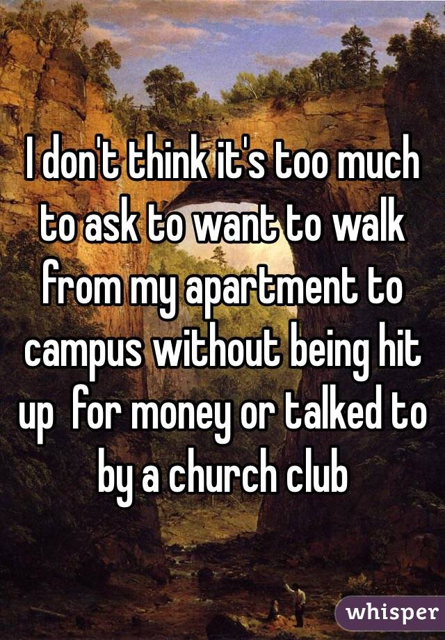 I don't think it's too much to ask to want to walk from my apartment to campus without being hit up  for money or talked to by a church club