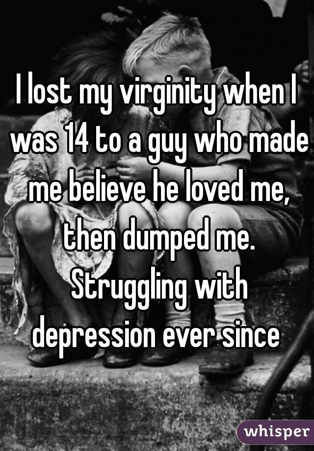 I lost my virginity when I was 14 to a guy who made me believe he loved me, then dumped me. Struggling with depression ever since