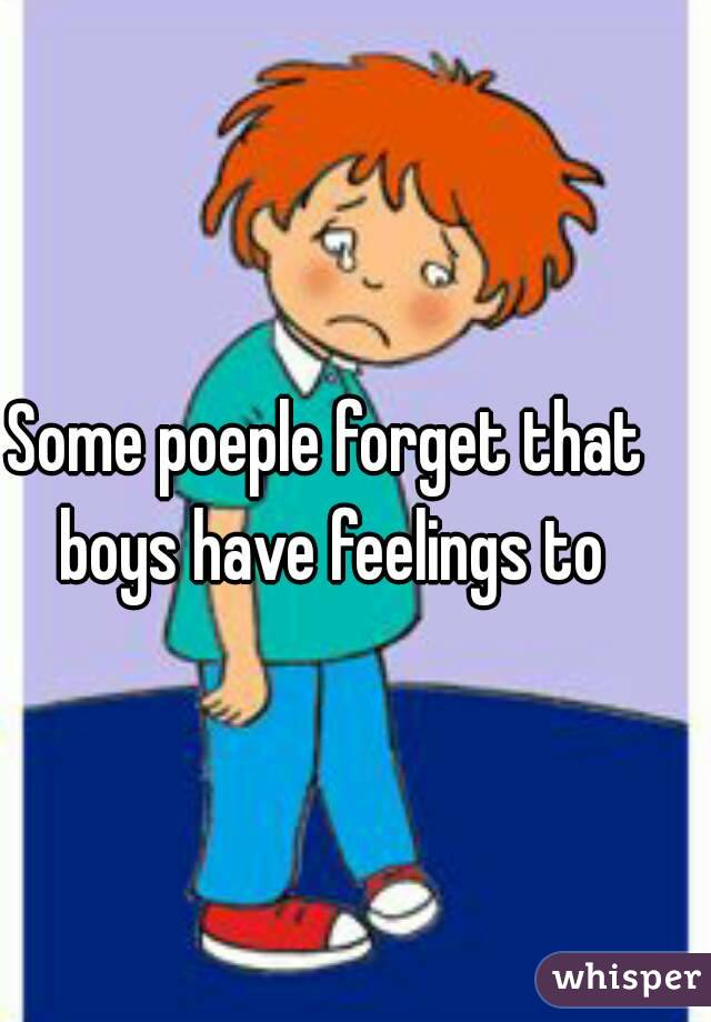 Some poeple forget that boys have feelings to