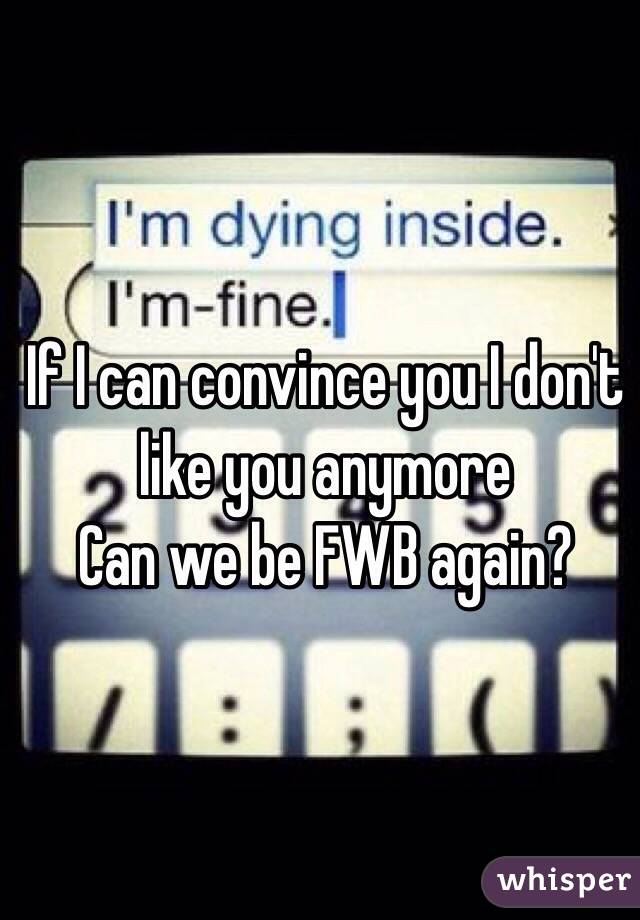 If I can convince you I don't like you anymore Can we be FWB again?