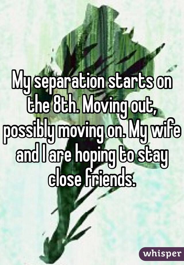 My separation starts on the 8th. Moving out, possibly moving on. My wife and I are hoping to stay close friends.