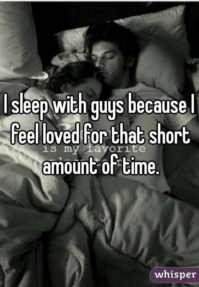 I sleep with guys because I feel loved for that short amount of time.