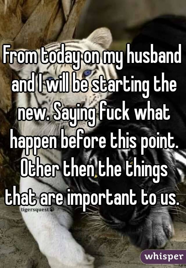 From today on my husband and I will be starting the new. Saying fuck what happen before this point. Other then the things that are important to us.