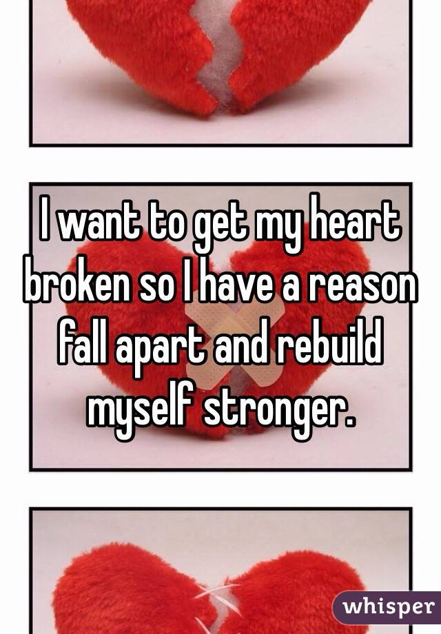 I want to get my heart broken so I have a reason fall apart and rebuild myself stronger.