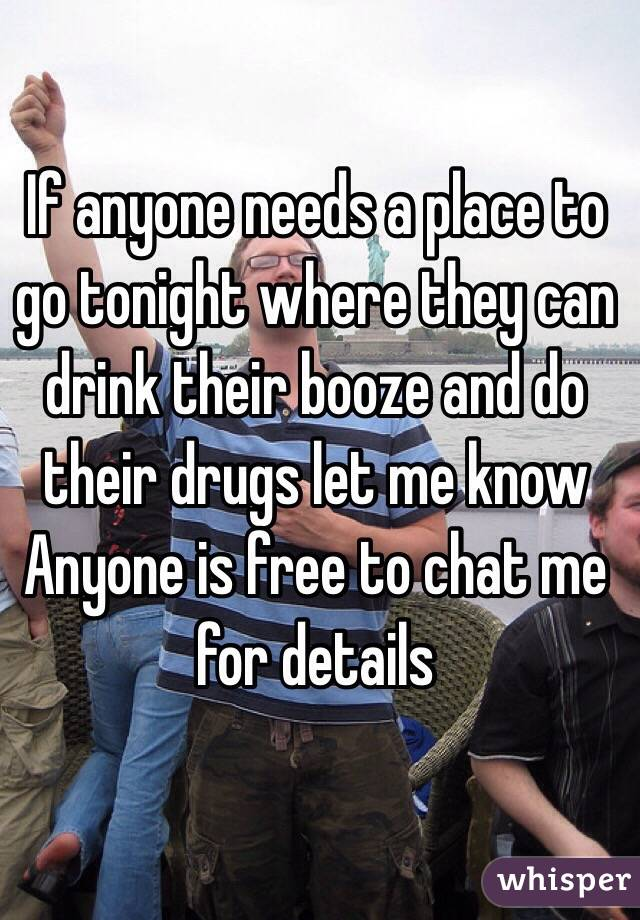 If anyone needs a place to go tonight where they can drink their booze and do their drugs let me know Anyone is free to chat me for details