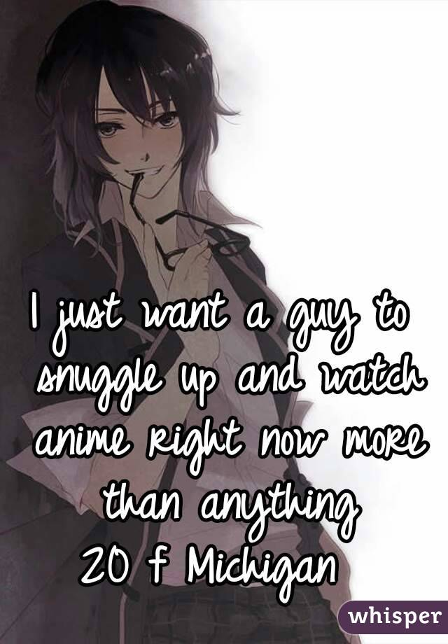 I just want a guy to snuggle up and watch anime right now more than anything 20 f Michigan