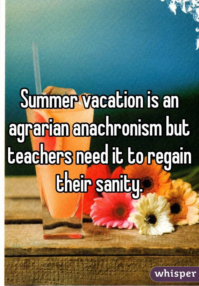 Summer vacation is an agrarian anachronism but teachers need it to regain their sanity.