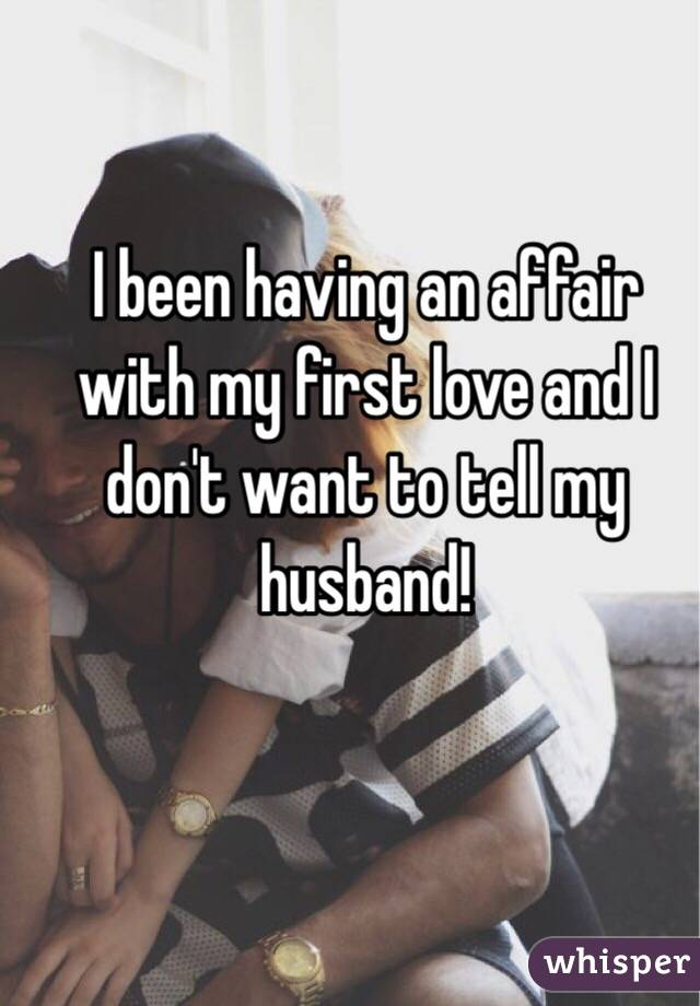 I been having an affair with my first love and I don't want to tell my husband!