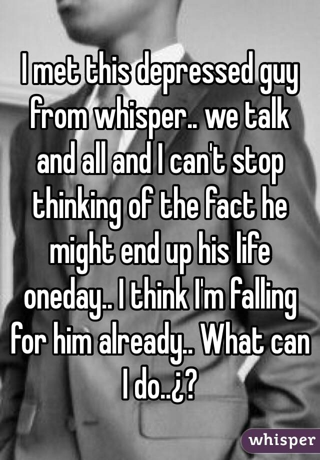 I met this depressed guy from whisper.. we talk and all and I can't stop thinking of the fact he might end up his life oneday.. I think I'm falling for him already.. What can I do..¿?
