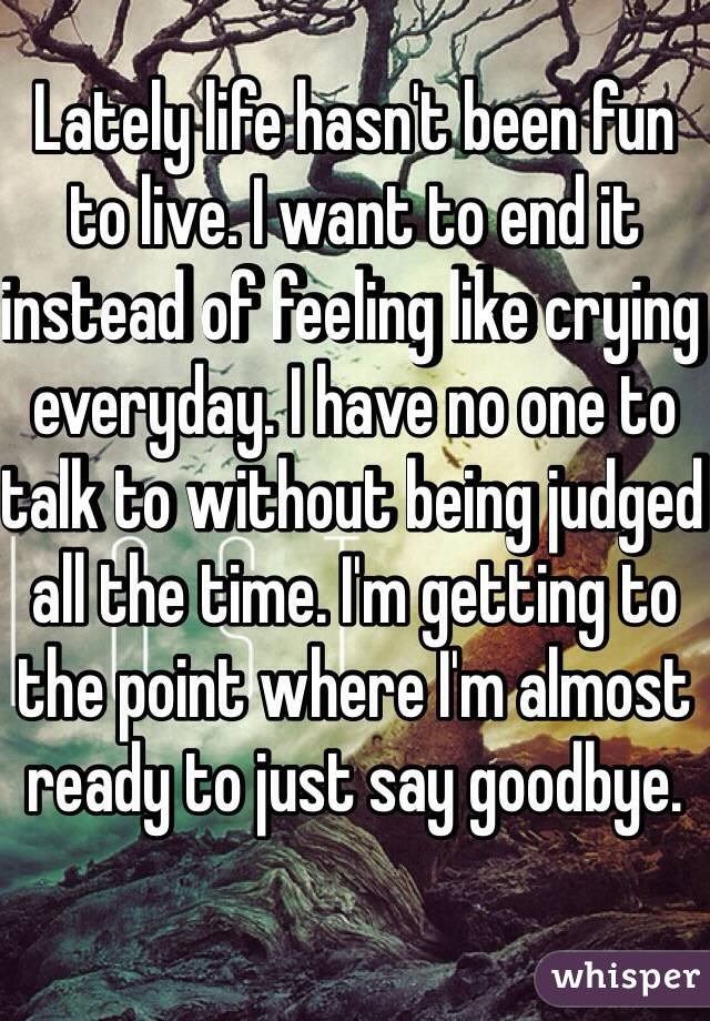 Lately life hasn't been fun to live. I want to end it instead of feeling like crying everyday. I have no one to talk to without being judged all the time. I'm getting to the point where I'm almost ready to just say goodbye.