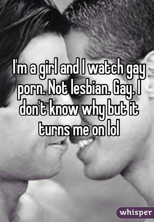 I'm a girl and I watch gay porn. Not lesbian. Gay. I don't know why but it turns me on lol