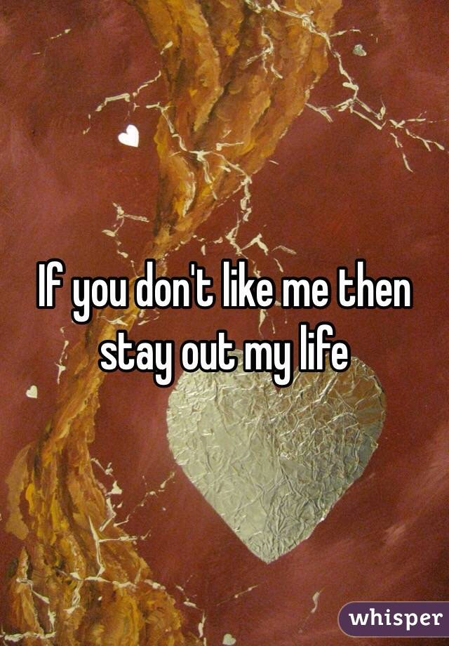 If you don't like me then stay out my life