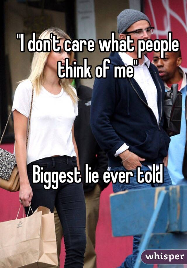 """""""I don't care what people think of me""""    Biggest lie ever told"""