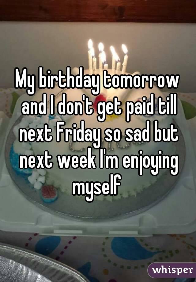 My birthday tomorrow and I don't get paid till next Friday so sad but next week I'm enjoying myself