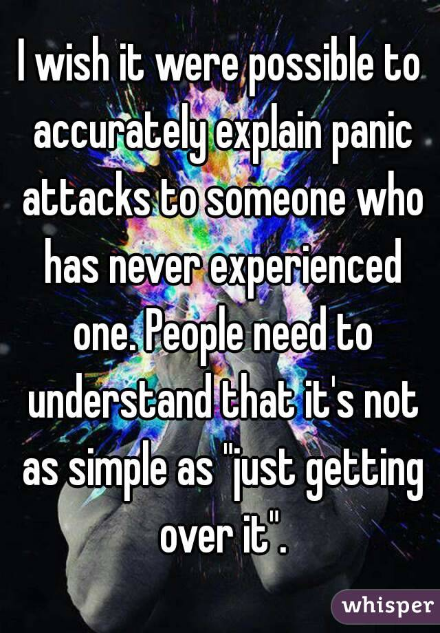 """I wish it were possible to accurately explain panic attacks to someone who has never experienced one. People need to understand that it's not as simple as """"just getting over it""""."""