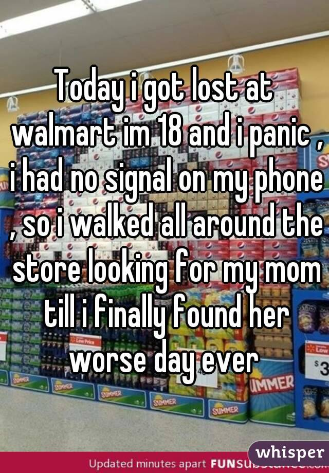 Today i got lost at walmart im 18 and i panic , i had no signal on my phone , so i walked all around the store looking for my mom till i finally found her worse day ever