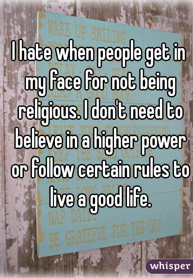 I hate when people get in my face for not being religious. I don't need to believe in a higher power or follow certain rules to live a good life.