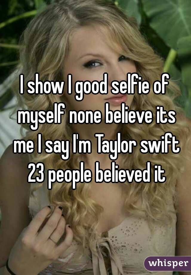 I show I good selfie of myself none believe its me I say I'm Taylor swift 23 people believed it