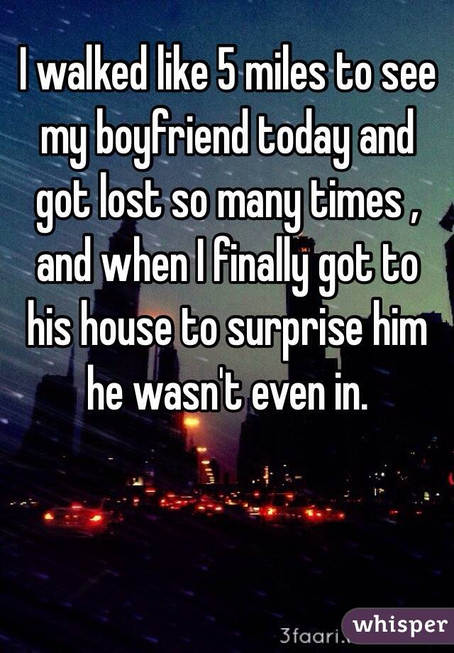 I walked like 5 miles to see my boyfriend today and got lost so many times , and when I finally got to his house to surprise him he wasn't even in.