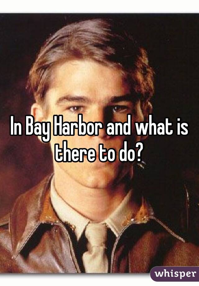 In Bay Harbor and what is there to do?
