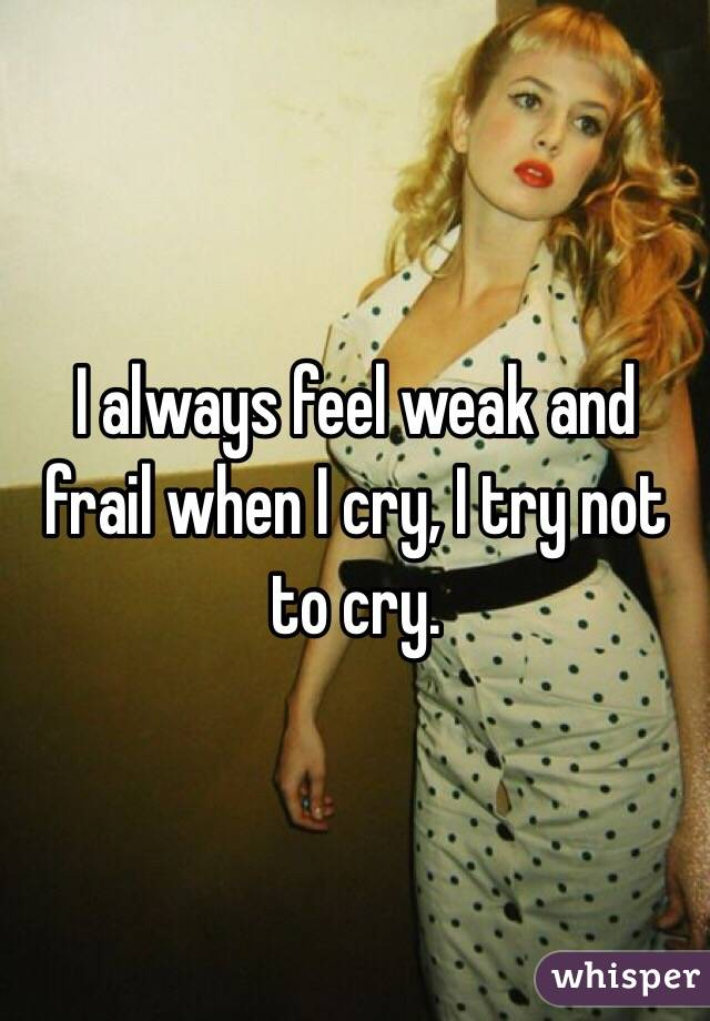 I always feel weak and frail when I cry, I try not to cry.