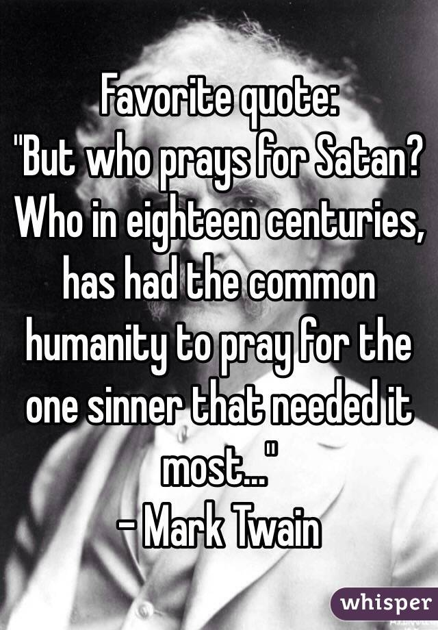 "Favorite quote:  ""But who prays for Satan? Who in eighteen centuries, has had the common humanity to pray for the one sinner that needed it most..."" - Mark Twain"